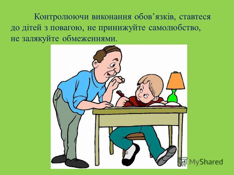 Контролюючи виконання обовязків, ставтеся до дітей з повагою, не принижуйте самолюбство, не залякуйте обмеженнями.