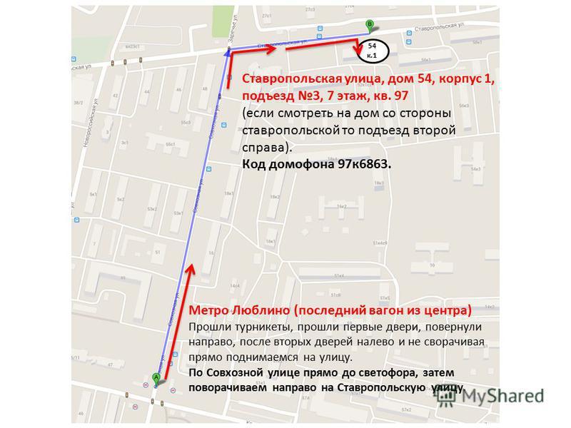 Метро Люблино (последний вагон из центра) Прошли турникеты, прошли первые двери, повернули направо, после вторых дверей налево и не сворачивая прямо поднимаемся на улицу. По Совхозной улице прямо до светофора, затем поворачиваем направо на Ставрополь