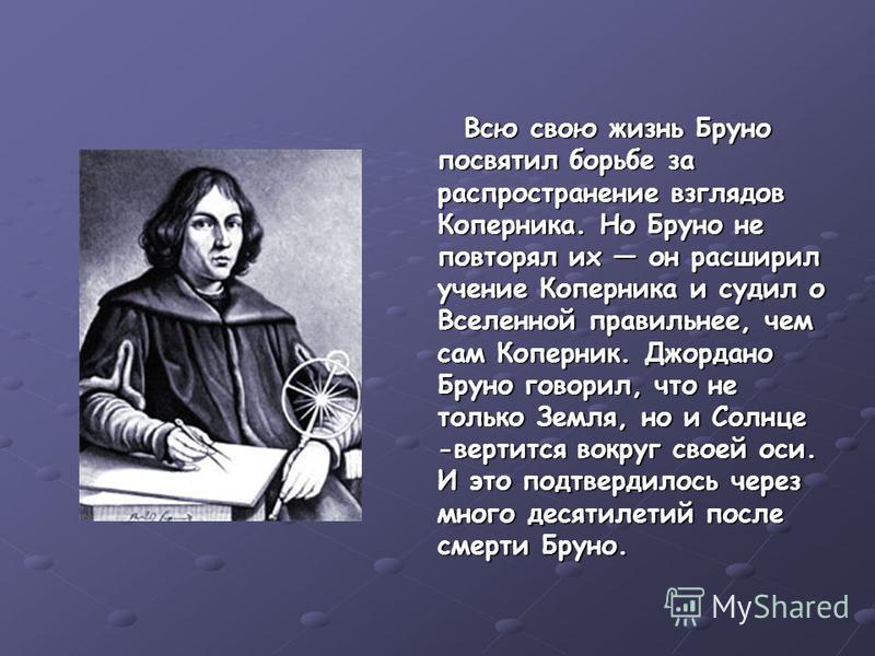 Всю свою жизнь Бруно посвятил борьбе за распространение взглядов Коперника. Но Бруно не повторял их он расширил учение Коперника и судил о Вселенной правильнее, чем сам Коперник. Джордано Бруно говорил, что не только Земля, но и Солнце -вертится вокр