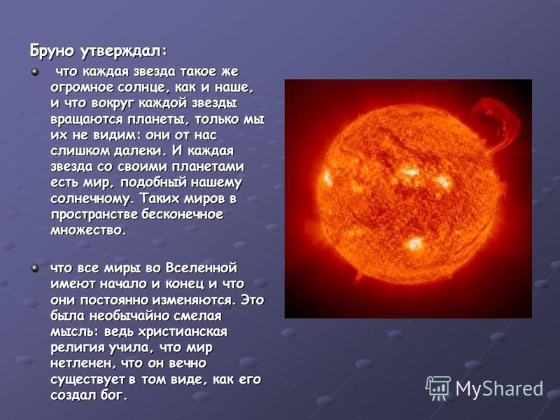 Бруно утверждал: что каждая звезда такое же огромное солнце, как и наше, и что вокруг каждой звезды вращаются планеты, только мы их не видим: они от нас слишком далеки. И каждая звезда со своими планетами есть мир, подобный нашему солнечному. Таких м