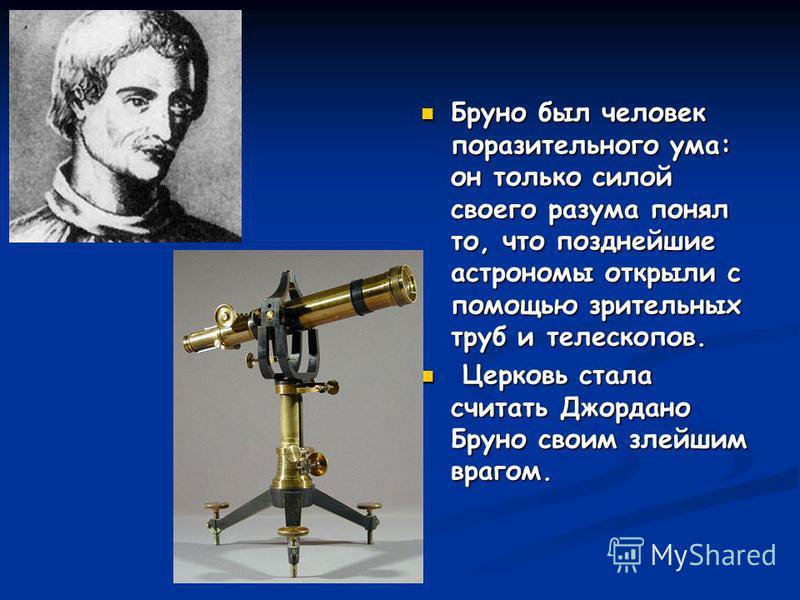 Бруно был человек поразительного ума: он только силой своего разума понял то, что позднейшие астрономы открыли с помощью зрительных труб и телескопов. Церковь стала считать Джордано Бруно своим злейшим врагом.