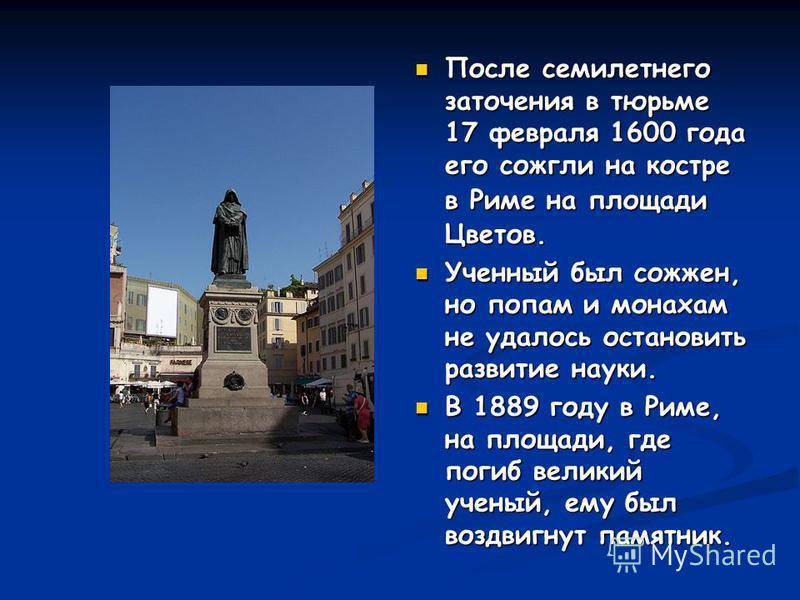 После семилетнего заточения в тюрьме 17 февраля 1600 года его сожгли на костре в Риме на площади Цветов. Ученный был сожжен, но попам и монахам не удалось остановить развитие науки. В 1889 году в Риме, на площади, где погиб великий ученый, ему был во
