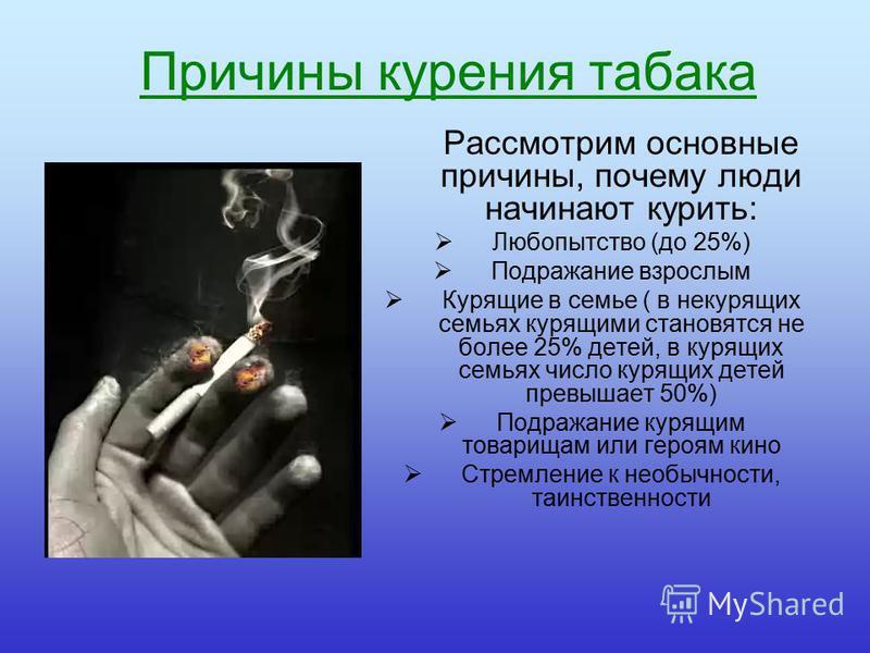 Причины курения табака Рассмотрим основные причины, почему люди начинают курить: Любопытство (до 25%) Подражание взрослым Курящие в семье ( в некурящих семьях курящими становятся не более 25% детей, в курящих семьях число курящих детей превышает 50%)