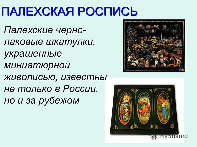 ПАЛЕХСКАЯ РОСПИСЬ Палехские черно- лаковые шкатулки, украшенные миниатюрной живописью, известны не только в России, но и за рубежом