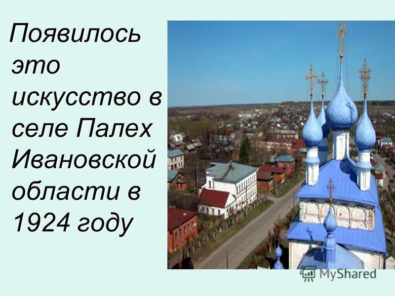 Появилось это искусство в селе Палех Ивановской области в 1924 году