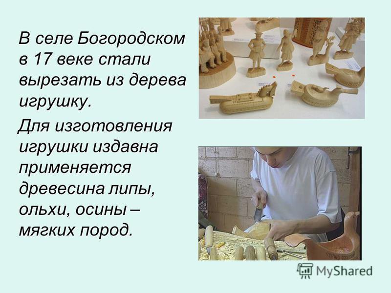 В селе Богородском в 17 веке стали вырезать из дерева игрушку. В селе Богородском в 17 веке стали вырезать из дерева игрушку. Для изготовления игрушки издавна применяется древесина липы, ольхи, осины – мягких пород. Для изготовления игрушки издавна п