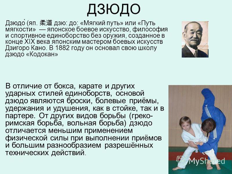 ДЗЮДО Дзюдо́ (яп. дзю: до: «Мягкий путь» или «Путь мягкости» японское боевое искусство, философия и спортивное единоборство без оружия, созданное в конце XIX века японским мастером боевых искусств Дзигоро Кано. В 1882 году он основал свою школу дзюдо