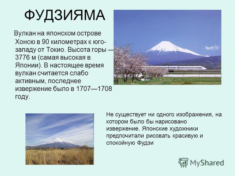 ФУДЗИЯМА Вулкан на японском острове Хонсю в 90 километрах к юго- западу от Токио. Высота горы 3776 м (самая высокая в Японии). В настоящее время вулкан считается слабо активным, последнее извержение было в 17071708 году. Hе существует ни одного изобр
