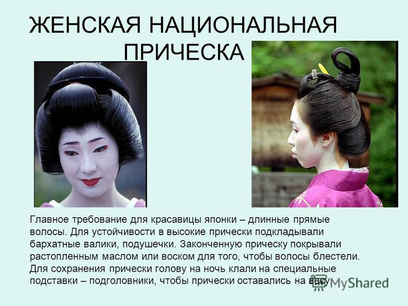 ЖЕНСКАЯ НАЦИОНАЛЬНАЯ ПРИЧЕСКА Главное требование для красавицы японки – длинные прямые волосы. Для устойчивости в высокие прически подкладывали бархатные валики, подушечки. Законченную прическу покрывали растопленным маслом или воском для того, чтобы
