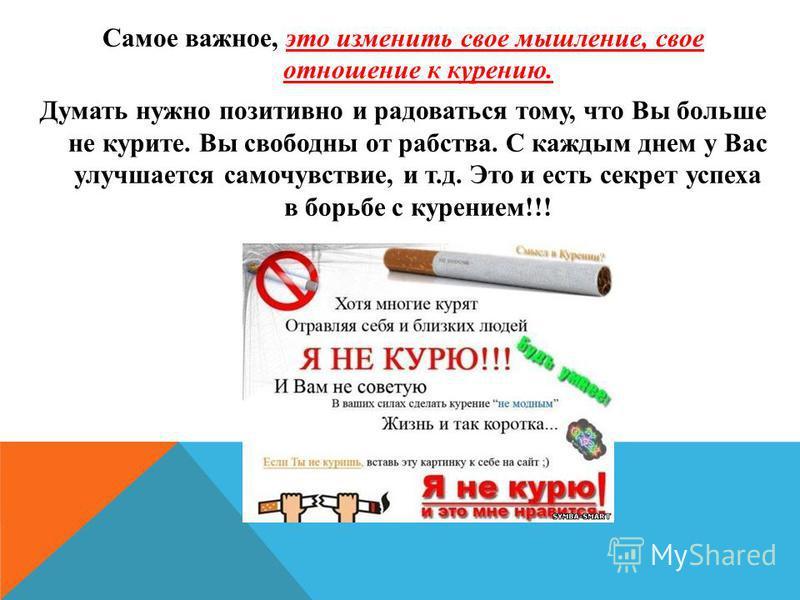 Самое важное, это изменить свое мышление, свое отношение к курению. Думать нужно позитивно и радоваться тому, что Вы больше не курите. Вы свободны от рабства. С каждым днем у Вас улучшается самочувствие, и т.д. Это и есть секрет успеха в борьбе с кур