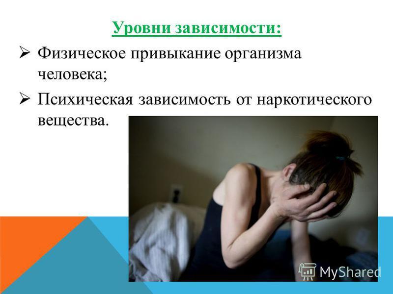 Уровни зависимости: Физическое привыкание организма человека; Психическая зависимость от наркотического вещества.