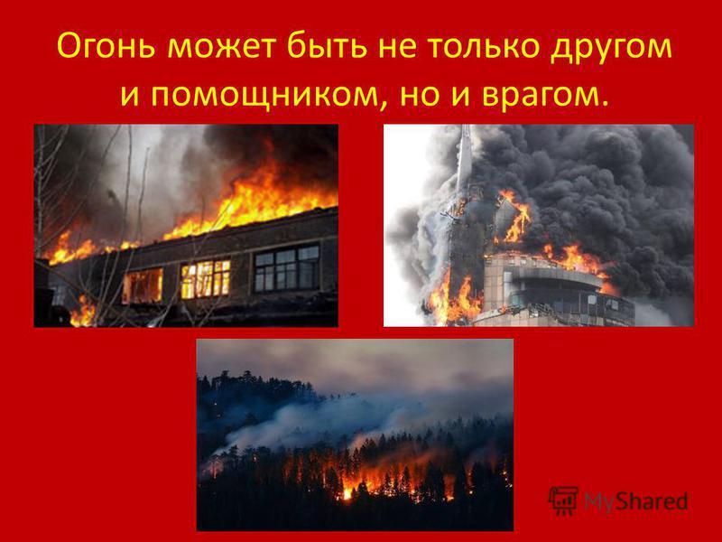 Огонь – друг человека.