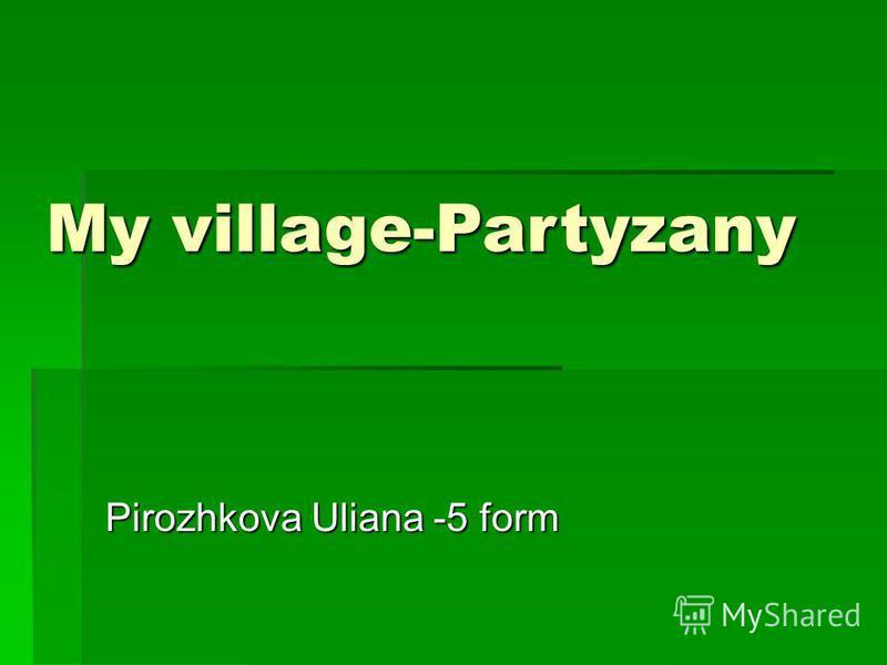 My village-Partyzany Pirozhkova Uliana -5 form