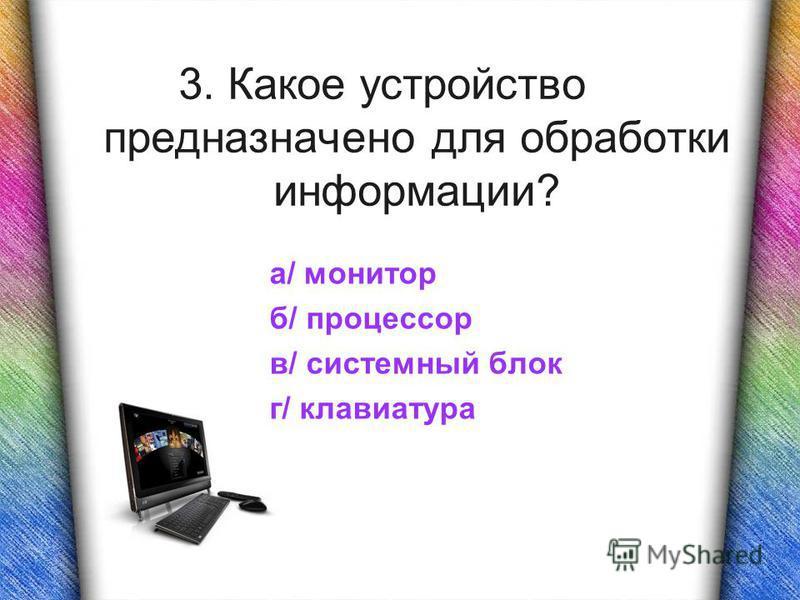 3. Какое устройство предназначено для обработки информации? а/ монитор б/ процессор в/ системный блок г/ клавиатура