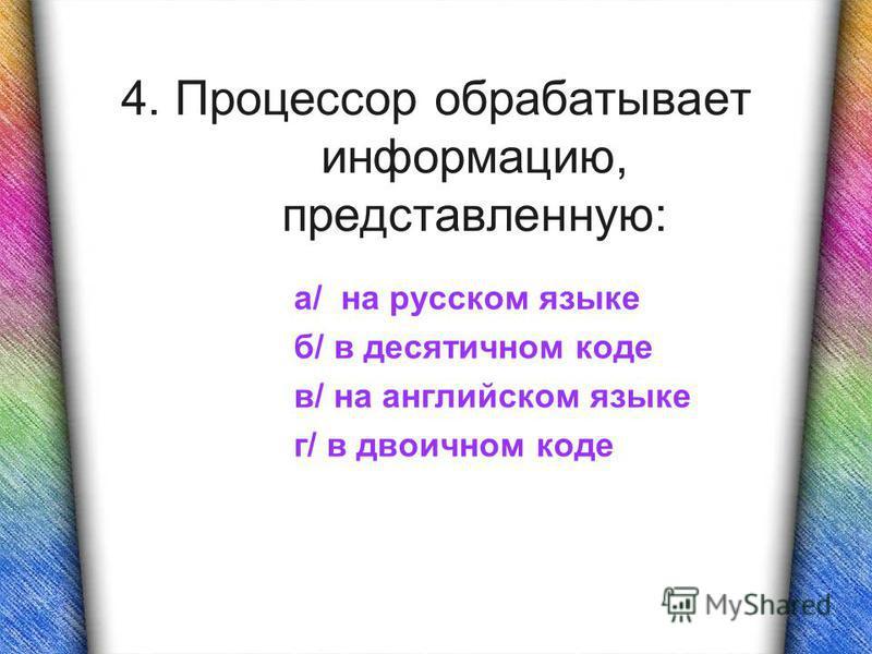 4. Процессор обрабатывает информацию, представленную: а/ на русском языке б/ в десятичном коде в/ на английском языке г/ в двоичном коде