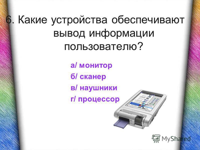 6. Какие устройства обеспечивают вывод информации пользователю? а/ монитор б/ сканер в/ наушники г/ процессор