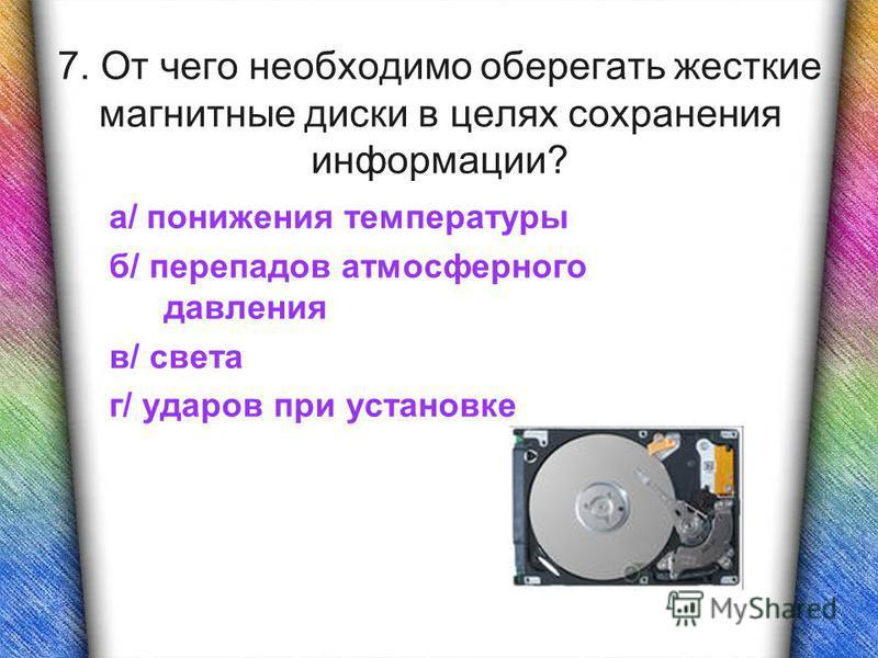7. От чего необходимо оберегать жесткие магнитные диски в целях сохранения информации? а/ понижения температуры б/ перепадов атмосферного давления в/ света г/ ударов при установке
