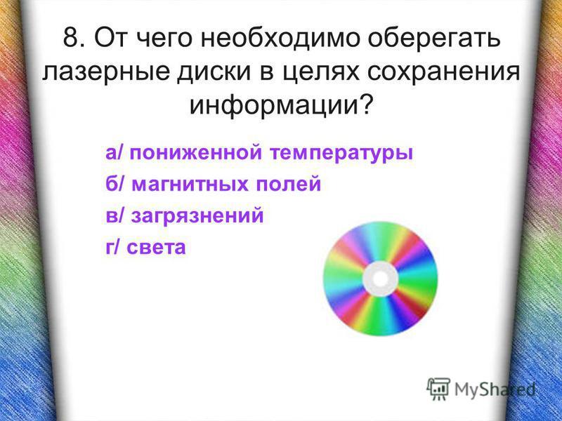 8. От чего необходимо оберегать лазерные диски в целях сохранения информации? а/ пониженной температуры б/ магнитных полей в/ загрязнений г/ света