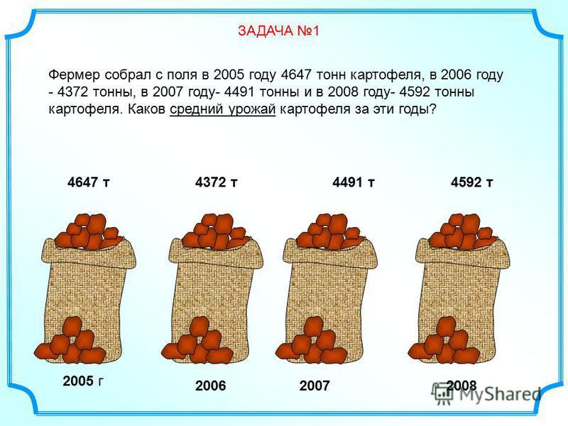 Фермер собрал с поля в 2005 году 4647 тонн картофеля, в 2006 году - 4372 тонны, в 2007 году- 4491 тонны и в 2008 году- 4592 тонны картофеля. Каков средний урожай картофеля за эти годы? ЗАДАЧА 1 2005 г 4647 т 4372 т 4491 т 4592 т 200620072008