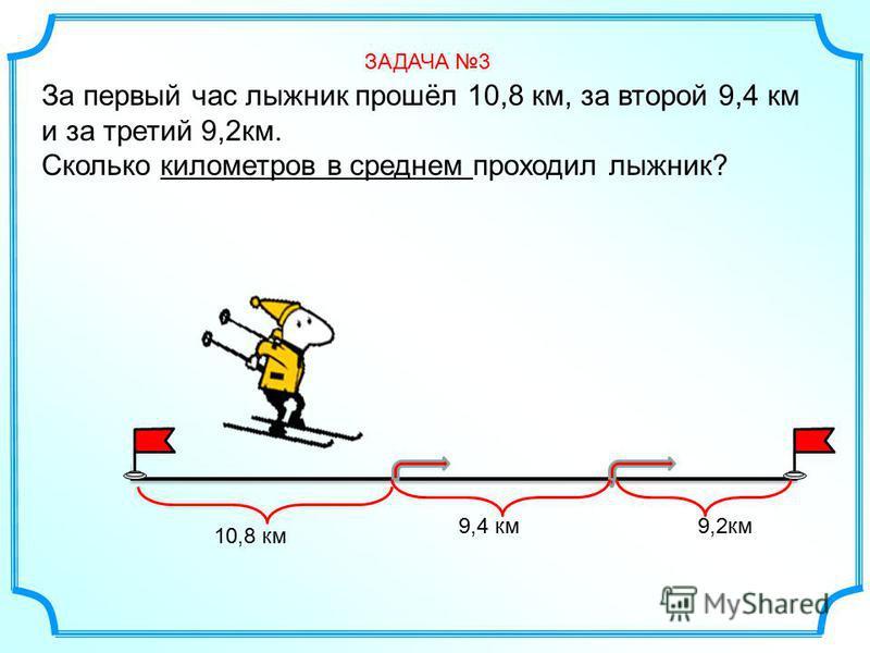 За первый час лыжник прошёл 10,8 км, за второй 9,4 км и за третий 9,2 км. Сколько километров в среднем проходил лыжник? ЗАДАЧА 3 10,8 км 9,4 км 9,2 км