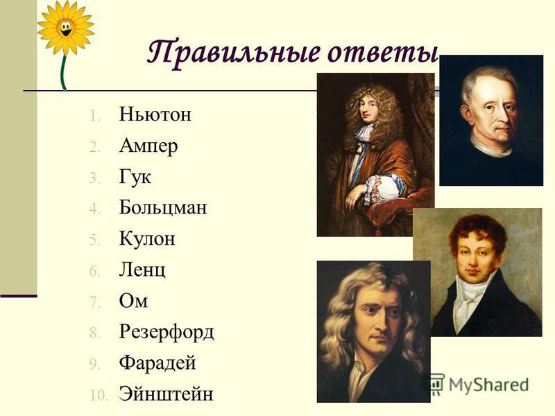 Правильные ответы 1. Ньютон 2. Ампер 3. Гук 4. Больцман 5. Кулон 6. Ленц 7. Ом 8. Резерфорд 9. Фарадей 10. Эйнштейн