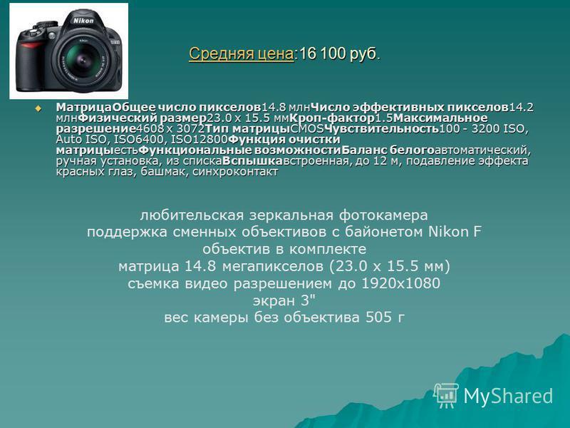 Средняя цена Средняя цена:16 100 руб. Средняя цена Матрица Общее число пикселов 14.8 млн Число эффективных пикселов 14.2 млн Физический размер 23.0 х 15.5 мм Кроп-фактор 1.5Максимальное разрешение 4608 x 3072Тип матрицыCMOSЧувствительность 100 - 3200