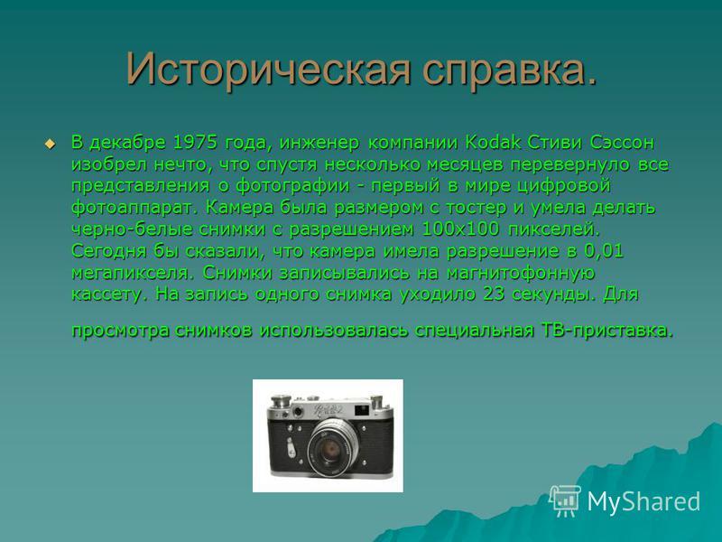 Историческая справка. В декабре 1975 года, инженер компании Kodak Стиви Сэссон изобрел нечто, что спустя несколько месяцев перевернуло все представления о фотографии - первый в мире цифровой фотоаппарат. Камера была размером с тостер и умела делать ч