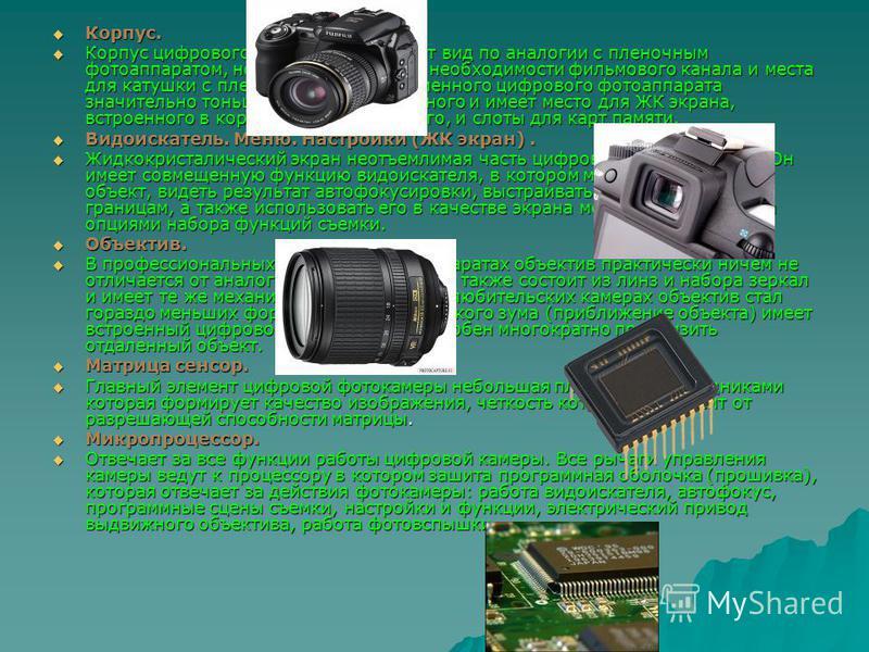 Корпус. Корпус. Корпус цифрового фотоаппарата имеет вид по аналогии с пленочным фотоаппаратом, но за счет отсутствия необходимости фильмового канала и места для катушки с пленкой, корпус современного цифрового фотоаппарата значительно тоньше обычного