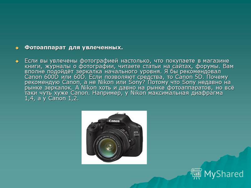 Фотоаппарат для увлеченных. Фотоаппарат для увлеченных. Если вы увлечены фотографией настолько, что покупаете в магазине книги, журналы о фотографии, читаете статьи на сайтах, форумы. Вам вполне подойдёт зеркалка начального уровня. Я бы рекомендовал