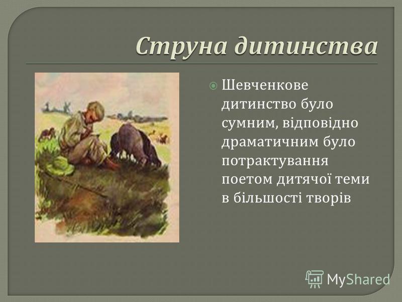 Шевченкове дитинство було сумним, відповідно драматичним було потрактування поетом дитячої теми в більшості творів