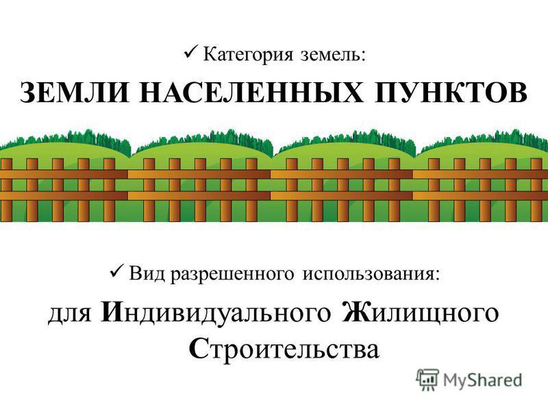 К атегория земель: ЗЕМЛИ НАСЕЛЕННЫХ ПУНКТОВ В ид разрешенного использования: для Индивидуального Жилищного Строительства