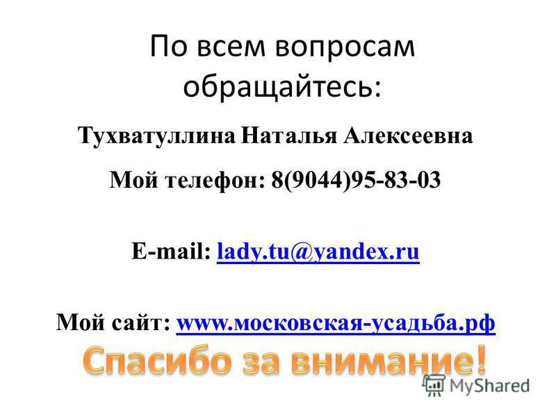 По всем вопросам обращайтесь: Тухватуллина Наталья Алексеевна Мой телефон: 8(9044)95-83-03 E-mail: lady.tu@yandex.rulady.tu@yandex.ru Мой сайт: www.московская-усадьба.рфwww.московская-усадьба.рф