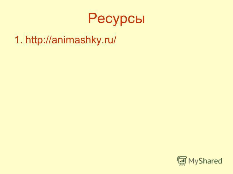 Ресурсы 1. http://animashky.ru/