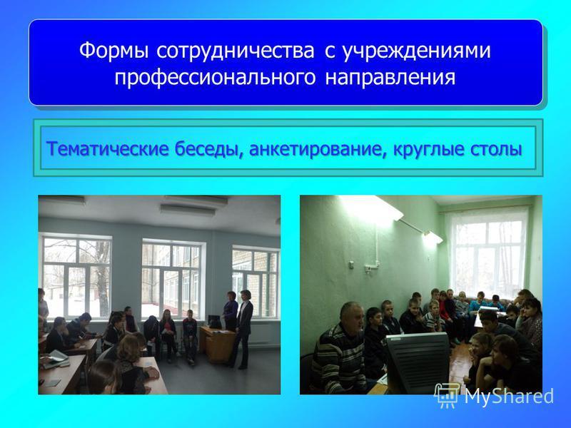 Тематические беседы, анкетирование, круглые столы Тематические беседы, анкетирование, круглые столы Формы сотрудничества с учреждениями профессионального направления