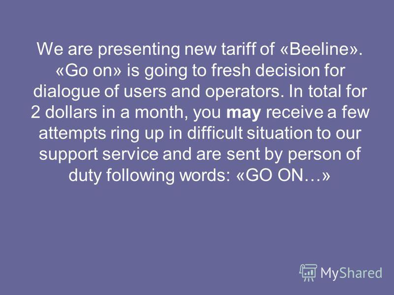 We are presenting new tariff of «Beeline». «Go on» is going to fresh decision for dialogue of users and operators. In total for 2 dollars in a month, you may receive a few attempts ring up in difficult situation to our support service and are sent by