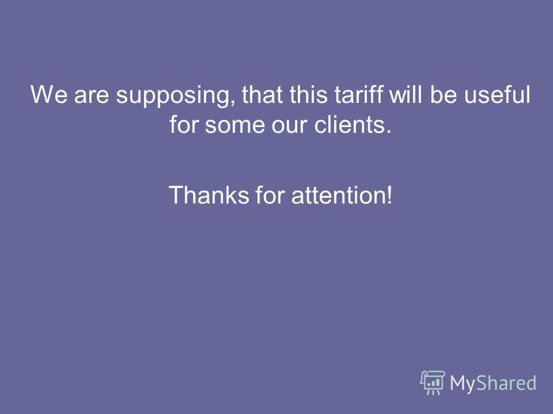 We are supposing, that this tariff will be useful for some our clients. Thanks for attention!