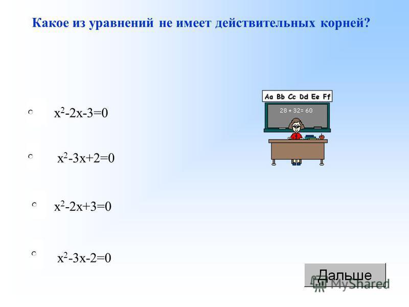 Какое из уравнений не имеет действительных корней? х 2 -2 х+3=0 х 2 -2 х-3=0 х 2 -3 х+2=0 х 2 -3 х-2=0