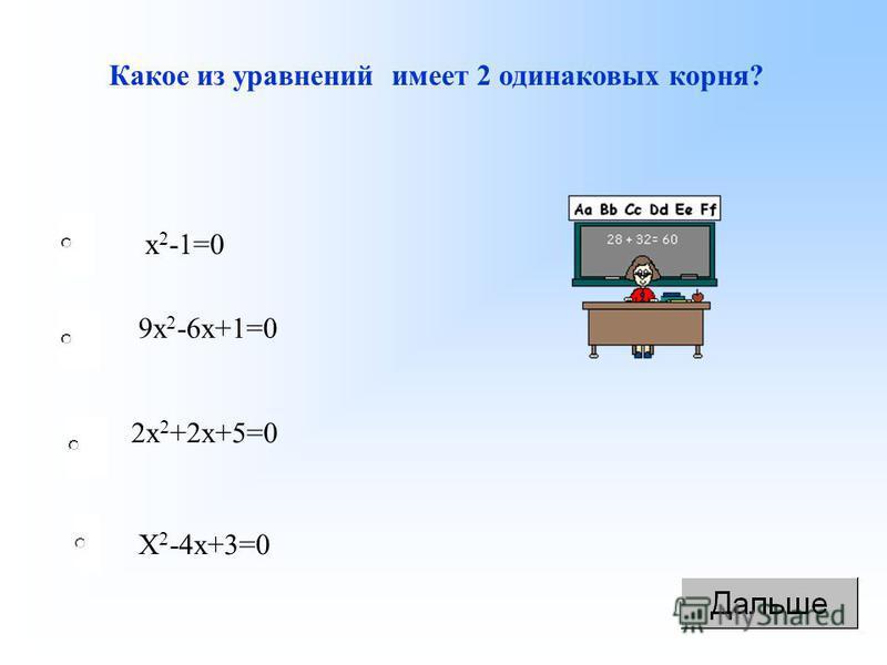 Какое из уравнений имеет 2 одинаковых корня? х 2 -1=0 9 х 2 -6 х+1=0 2 х 2 +2 х+5=0 Х 2 -4 х+3=0