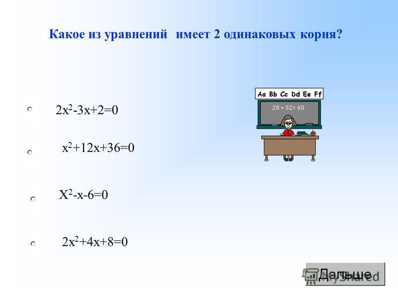 Какое из уравнений имеет 2 одинаковых корня? х 2 +12 х+36=0 2 х 2 -3 х+2=0 Х 2 -х-6=0 2 х 2 +4 х+8=0