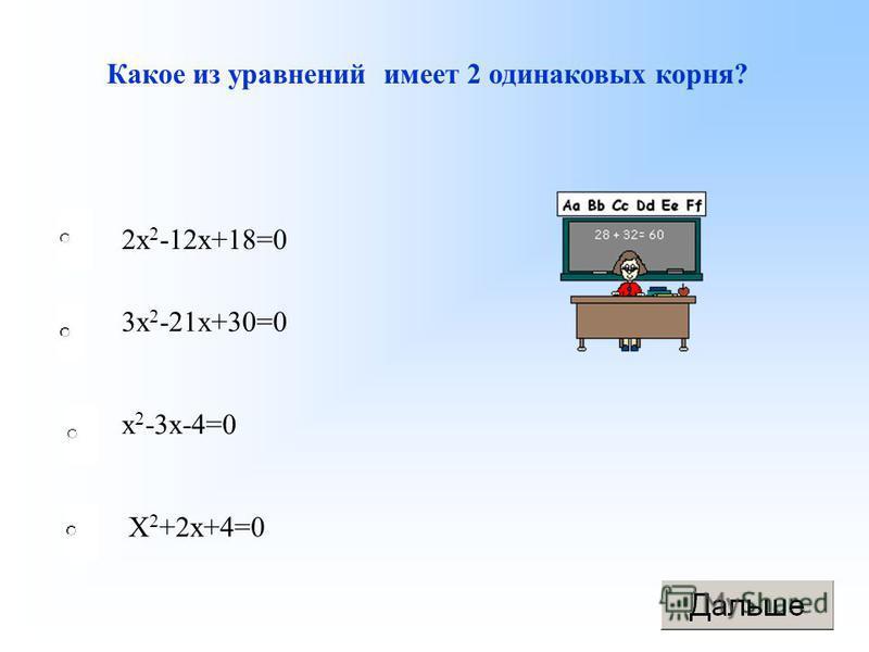 Какое из уравнений имеет 2 одинаковых корня? 2 х 2 -12 х+18=0 3 х 2 -21 х+30=0 х 2 -3 х-4=0 Х 2 +2 х+4=0