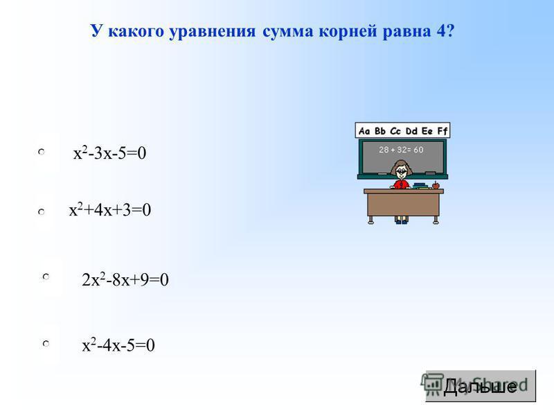 У какого уравнения сумма корней равна 4? х 2 -4 х-5=0 2 х 2 -8 х+9=0 х 2 +4 х+3=0 х 2 -3 х-5=0