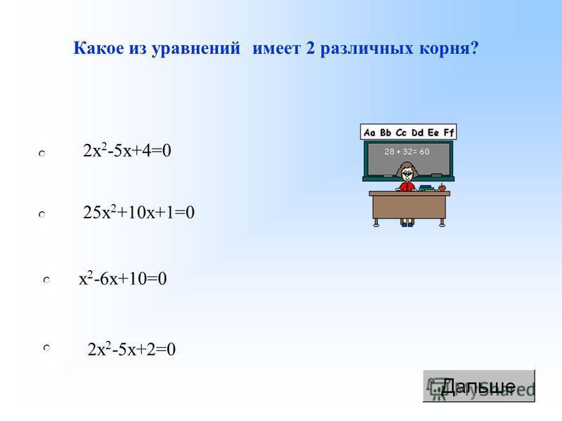 Какое из уравнений имеет 2 различных корня? 2 х 2 -5 х+2=0 х 2 -6 х+10=0 25 х 2 +10 х+1=0 2 х 2 -5 х+4=0