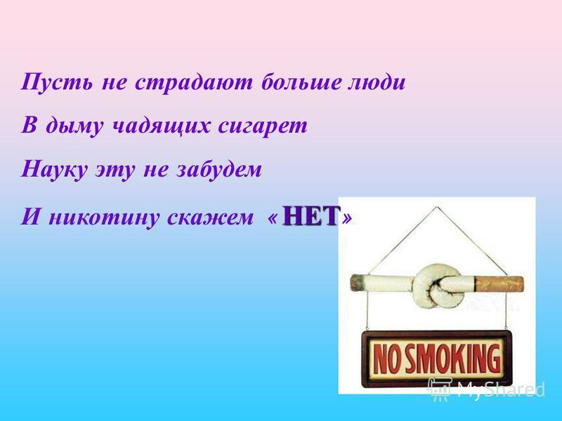 Пусть не страдают больше люди В дыму чадящих сигарет Науку эту не забудем НЕТ И никотину скажем « НЕТ »