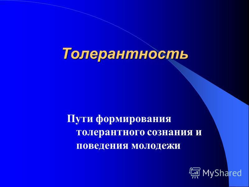 Толерантность Пути формирования толерантного сознания и поведения молодежи
