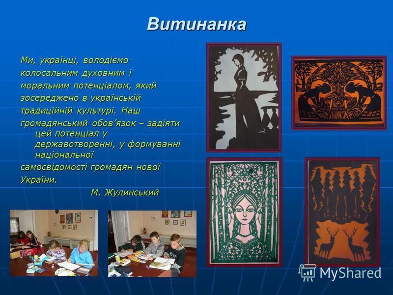 Витинанка Ми, українці, володіємо колосальним духовним і моральним потенціалом, який зосереджено в українській традиційній культурі. Наш громадянський обовязок – задіяти цей потенціал у державотворенні, у формуванні національної самосвідомості громад