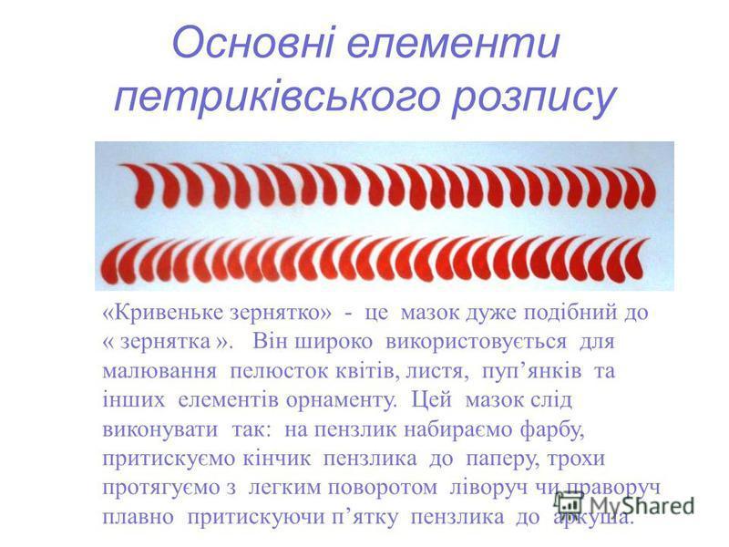 Основні елементи петриківського розпису «Кривеньке зернятко» - це мазок дуже подібний до « зернятка ». Він широко використовується для малювання пелюсток квітів, листя, пупянків та інших елементів орнаменту. Цей мазок слід виконувати так: на пензлик