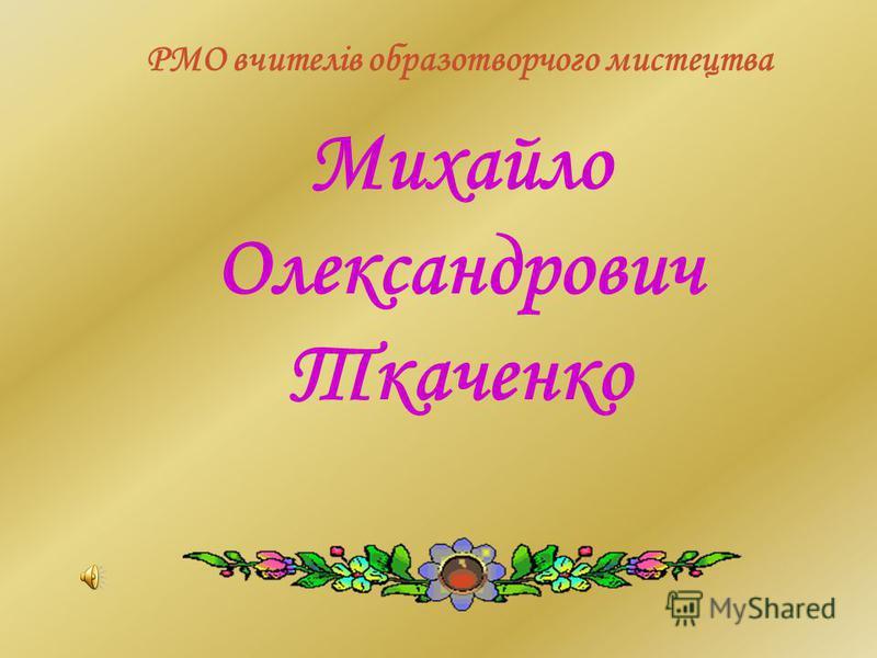 Михайло Олександрович Ткаченко РМО вчителів образотворчого мистецтва