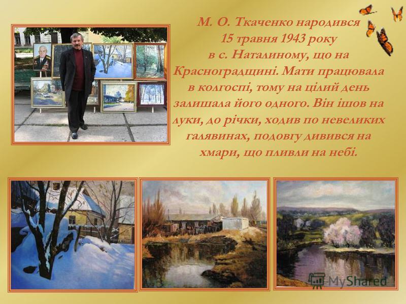 М. О. Ткаченко народився 15 травня 1943 року в с. Наталиному, що на Красноградщині. Мати працювала в колгоспі, тому на цілий день залишала його одного. Він ішов на луки, до річки, ходив по невеликих галявинах, подовгу дивився на хмари, що пливли на н