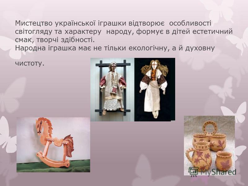 Мистецтво української іграшки відтворює особливості світогляду та характеру народу, формує в дітей естетичний смак, творчі здібності. Народна іграшка має не тільки екологічну, а й духовну чистоту.