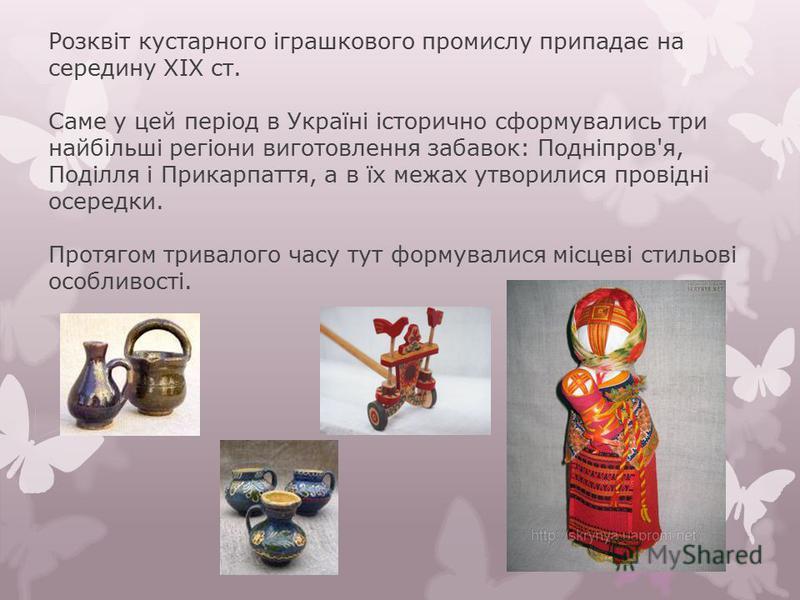 Розквіт кустарного іграшкового промислу припадає на середину XIX ст. Саме у цей період в Україні історично сформувались три найбільші регіони виготовлення забавок: Подніпров'я, Поділля і Прикарпаття, а в їх межах утворилися провідні осередки. Протяго